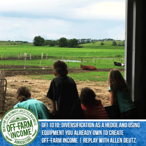 OFI  1010: Diversification As A Hedge And Using Equipment You Already Own To Create Off-Farm Income   Replay with Allen Deutz   Deutz Heritage Farm